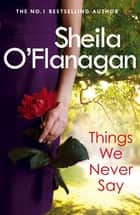 Things We Never Say - Family secrets, love and lies – this gripping bestseller will keep you guessing … eBook by Sheila O'flanagan