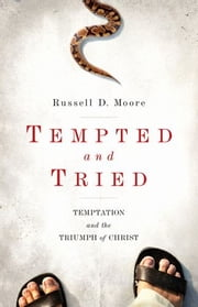 Tempted and Tried: Temptation and the Triumph of Christ - Temptation and the Triumph of Christ ebook by Russell D. Moore