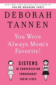 You Were Always Mom's Favorite! - Sisters in Conversation Throughout Their Lives ebook by Deborah Tannen