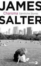 Charisma - Sämtliche Stories & drei literarische Essays ebook by James Salter, Malte Friedrich, Nikolaus Hansen,...