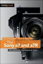 The Sony a7 and a7R - The Unofficial Quintessential Guide ebook by Brian Matsumoto Ph.D, Carol F. Roullard