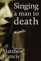 Singing A Man to Death eBook by Matthew Francis