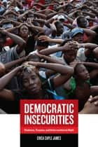 Democratic Insecurities - Violence, Trauma, and Intervention in Haiti ebook by Erica James