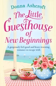 The Little Guesthouse of New Beginnings - A gorgeously uplifting and heartwarming romance to escape with ebook by Donna Ashcroft