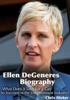 Ellen DeGeneres Biography: What Does it Take For a Gay to Succeed in the Entertainment Industry? ebook by Chris Dicker