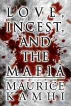 Love, Incest, and the Mafia ebook by Maurice Kamhi