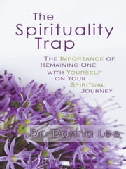 The Spirituality Trap - The Importance of Remaining One with Yourself on Your Spiritual Journey ebook by Dr. Donna Lee