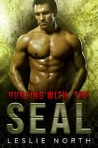 Hunting with the SEAL - Saving the SEALs, #4 ebook by Leslie North