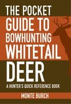 The Pocket Guide to Bowhunting Whitetail Deer ebook by Monte Burch
