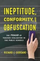 Ineptitude, Conformity, and Obfuscation - The Fraud of Teacher Evaluation in the Public Schools eBook by Richard J. Giordano