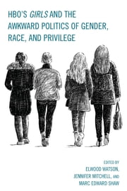 HBO's Girls and the Awkward Politics of Gender, Race, and Privilege ebook by Elwood Watson,Jennifer Mitchell,Marc Edward Shaw,Joycelyn Bailey,Maria San Filippo,Yael Levy,Lloyd Isaac Vayo,Tom Pace,Hank Willenbrink,Laura Witherington