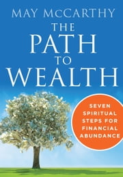 The Path to Wealth - Seven Spiritual Steps for Financial Abundance ebook by May McCarthy