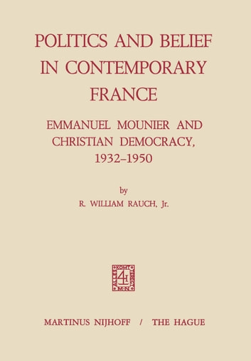 Politics and Belief in Contemporary France - Emmanuel Mounier and Christian Democracy, 1932–1950 ebook by R. William Rauch