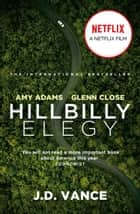 Hillbilly Elegy: The International Bestselling Memoir Coming Soon as a Netflix Major Motion Picture starring Amy Adams and Glenn Close ebook by J. D. Vance