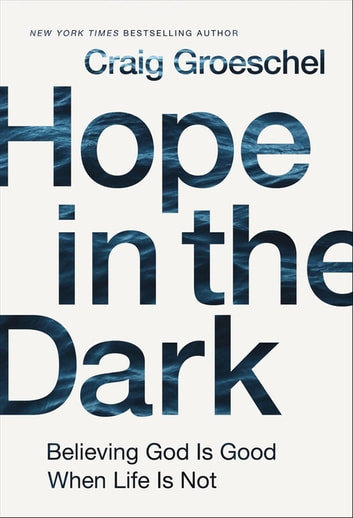 Hope in the Dark - Believing God Is Good When Life Is Not eBook by Craig Groeschel