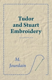 Tudor and Stuart Embroidery ebook by M. Jourdain