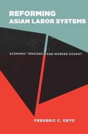 Reforming Asian Labor Systems - Economic Tensions and Worker Dissent ebook by Frederic C. Deyo