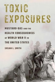 Toxic Exposures: Mustard Gas and the Health Consequences of World War II in the United States ebook by Kobo.Web.Store.Products.Fields.ContributorFieldViewModel