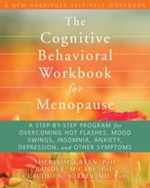 The Cognitive Behavioral Workbook for Menopause - A Step-by-Step Program for Overcoming Hot Flashes, Mood Swings, Insomnia, Anxiety, Depression, and Other Symptoms ebook by Randi E. McCabe, PhD,Sheryl M Green, PhD,Claudio N Soares, MD, PhD