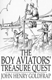 The Boy Aviators' Treasure Quest - Or, The Golden Galleon ebook by John Henry Goldfrap