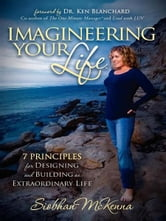 Imagineering Your Life - 7 Principles for Designing and Building an Extraordinary Life ebook by Siobhan McKenna
