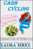 Carb Cycling: Optimal Guide For Weight Loss ebook by Laura Serio
