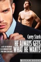 He Always Gets What He Wants - A Sexy Gay Billionaire M/M Domination Short Story From Steam Books ebook by