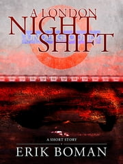 "A London Night Shift: From ""Short Cuts"", a short story collection ebook by Erik Boman"