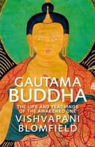 Gautama Buddha - The Life and Teachings of The Awakened One ebook by Vishvapani Blomfield