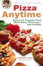 Pizza Anytime - A Healthy Exchanges Cookbook ebook by JoAnna M. Lund, Barbara Alpert