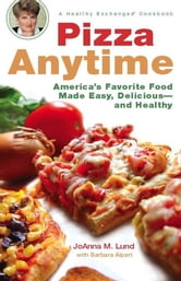 Pizza Anytime - A Healthy Exchanges Cookbook ebook by JoAnna M. Lund,Barbara Alpert