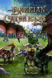 Bakkian Chronicles, Book III: Amulet of Aria ebook by Jeffrey M. Poole