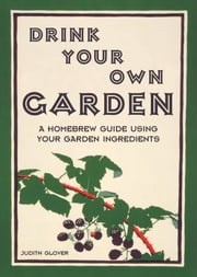 Drink Your Own Garden - A homebrew guide using your garden ingredients ebook by Judith Glover