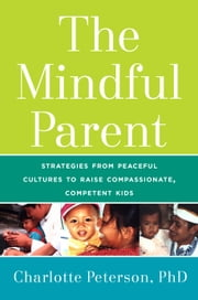 The Mindful Parent - Strategies from Peaceful Cultures to Raise Compassionate, Competent Kids ebook by Charlotte Peterson