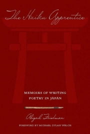 The Haiku Apprentice: Memoirs of Writing Poetry in Japan ebook by Friedman, Abigail