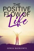 The Positive Flow of Life ebook by Sonia Baeriswyl