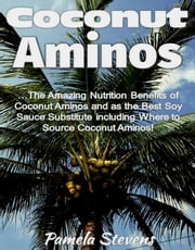 Coconut Aminos: The Amazing Nutrition Benefit of Coconut Aminos and as the Best Soy Sauce Substitute including Where to Source Coconut Aminos! ebook by Pamela Stevens