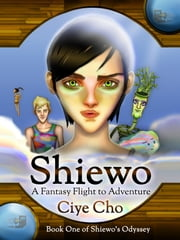 Shiewo: A Fantasy Flight to Adventure (Book One of Shiewo's Odyssey) ebook by Ciye Cho