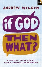 If God, Then What? - Wondering aloud about truth, origins and redemption ebook by Andrew Wilson