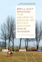 Brilliant Orange: The Neurotic Genius of Dutch Soccer ebook by David Winner