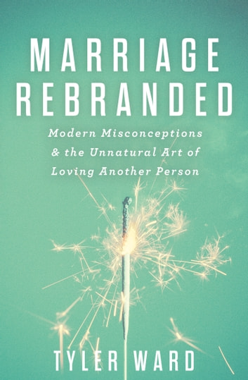 Marriage Rebranded - Modern Misconceptions & the Unnatural Art of Loving Another Person ebook by Tyler Ward