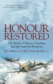 Honour Restored - The Battle of Britain, Dowding and the Fight for Freedom ebook by Sqn Ldr Peter Brown AFC