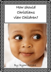 How Should Christians View Children? ebook by Ryan Sollars