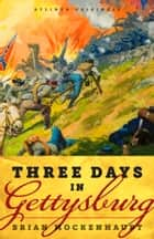 Three Days in Gettysburg: An Intimate Tale of Lost Love and Divided Hearts at the Battle That Defined America ebook by Brian Mockenhaupt