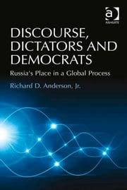 Discourse, Dictators and Democrats - Russia's Place in a Global Process ebook by Dr Richard D Anderson Jr