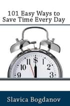 101 Easy Ways to Save Time Every Day ebook by Slavica Bogdanov