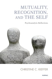 Mutuality, Recognition, and the Self - Psychoanalytic Reflections ebook by Christine C. Kieffer