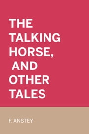The Talking Horse, and Other Tales ebook by F. Anstey