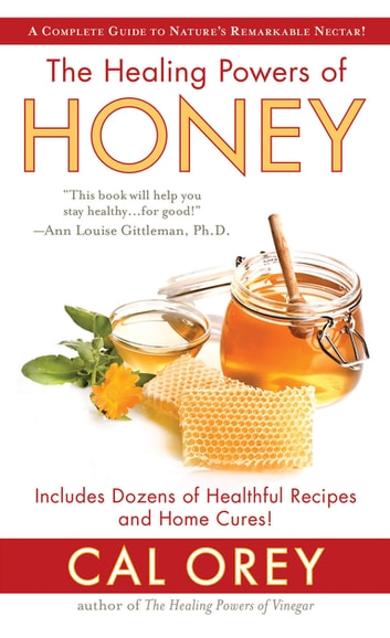 The Healing Powers of Honey - The Healthy & Green Choice to Sweeten Packed with Immune-Boosting Antioxidants ebook by Cal Orey