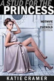 A Stud for the Princess - Hotwife and Cuckold Erotica Stories ebook by Katie Cramer